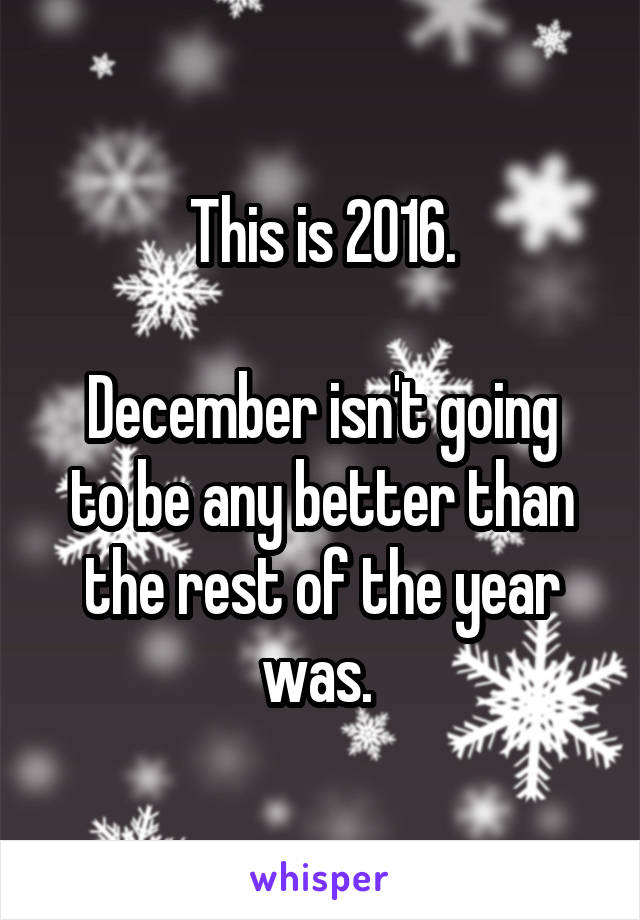 This is 2016.  December isn't going to be any better than the rest of the year was.