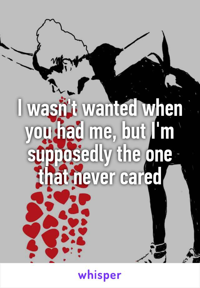 I wasn't wanted when you had me, but I'm supposedly the one that never cared
