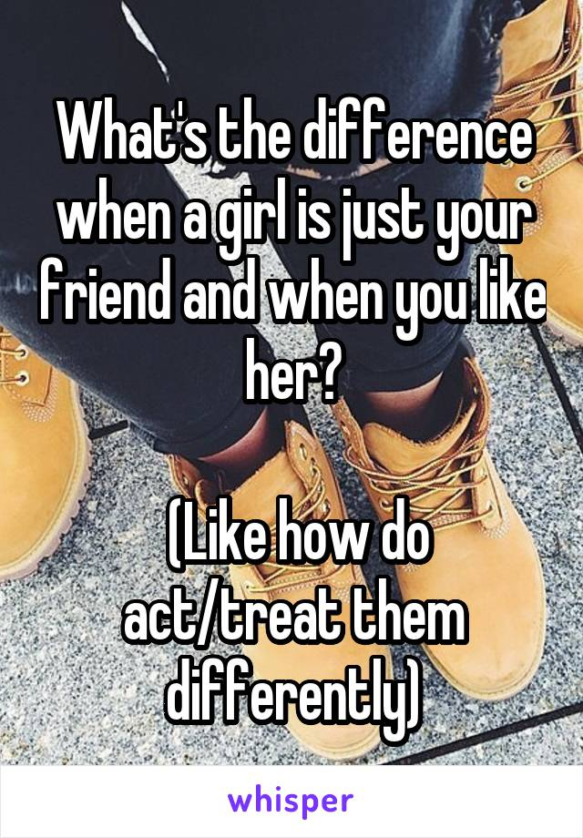 What's the difference when a girl is just your friend and when you like her?   (Like how do act/treat them differently)