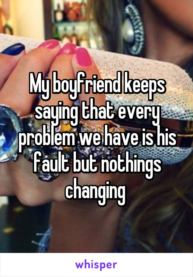 My boyfriend keeps saying that every problem we have is his fault but nothings changing
