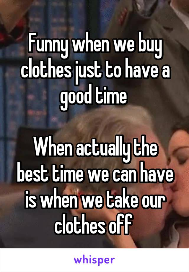 Funny when we buy clothes just to have a good time   When actually the best time we can have is when we take our clothes off