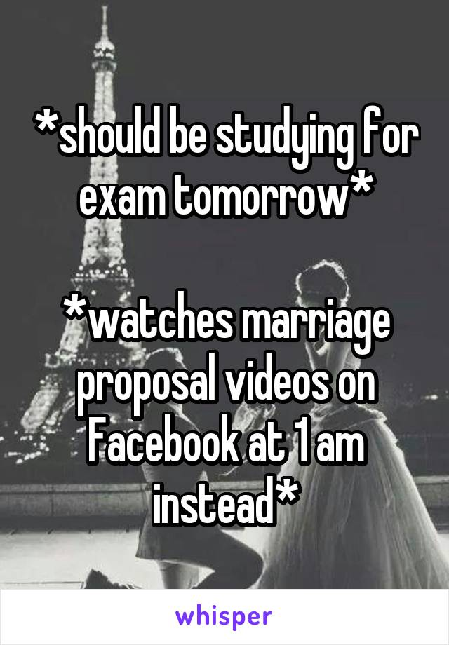 *should be studying for exam tomorrow*  *watches marriage proposal videos on Facebook at 1 am instead*