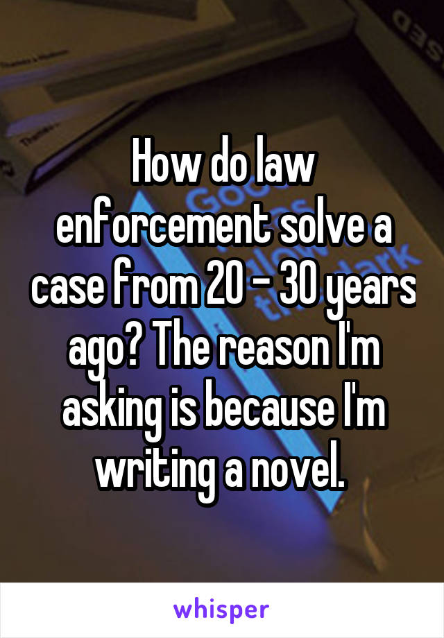 How do law enforcement solve a case from 20 - 30 years ago? The reason I'm asking is because I'm writing a novel.