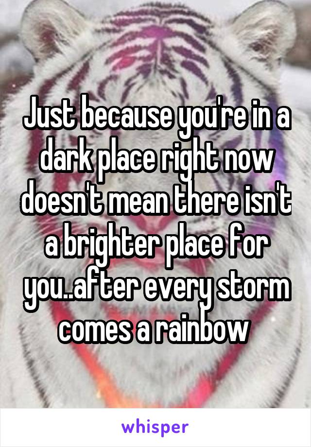 Just because you're in a dark place right now doesn't mean there isn't a brighter place for you..after every storm comes a rainbow