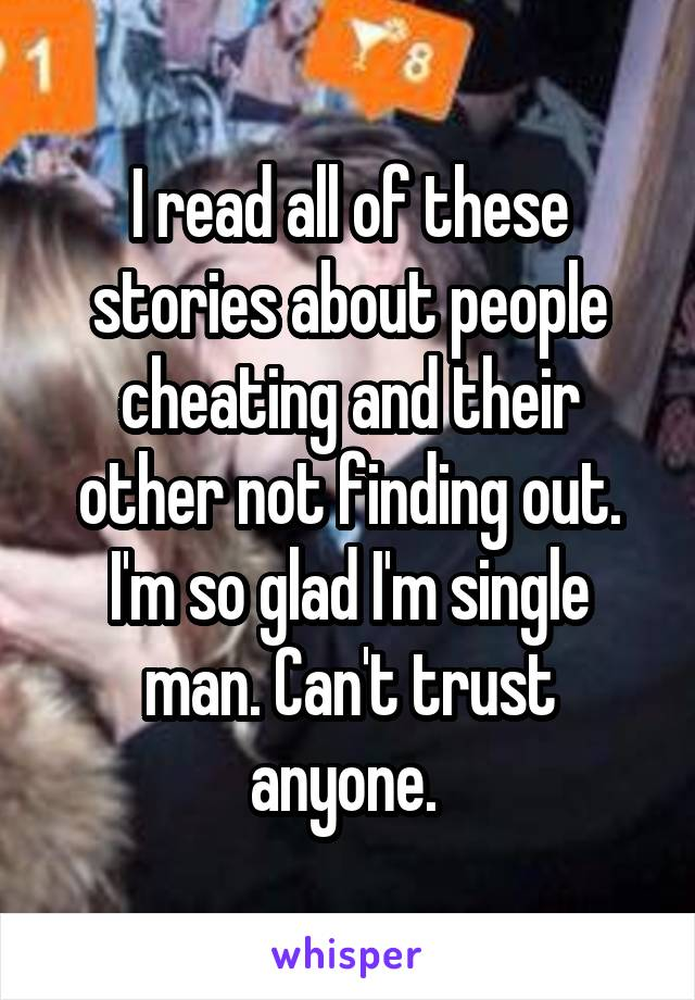 I read all of these stories about people cheating and their other not finding out. I'm so glad I'm single man. Can't trust anyone.