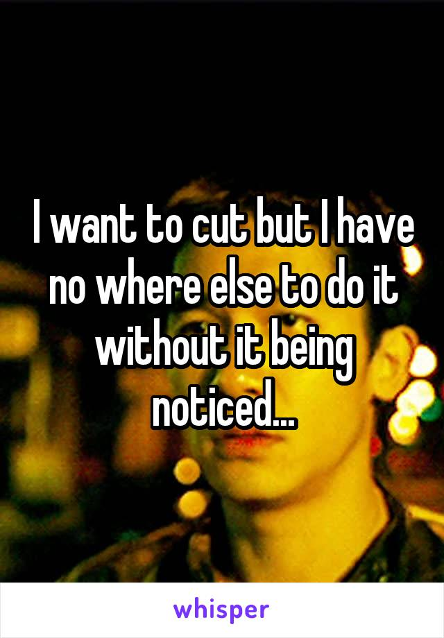 I want to cut but I have no where else to do it without it being noticed...