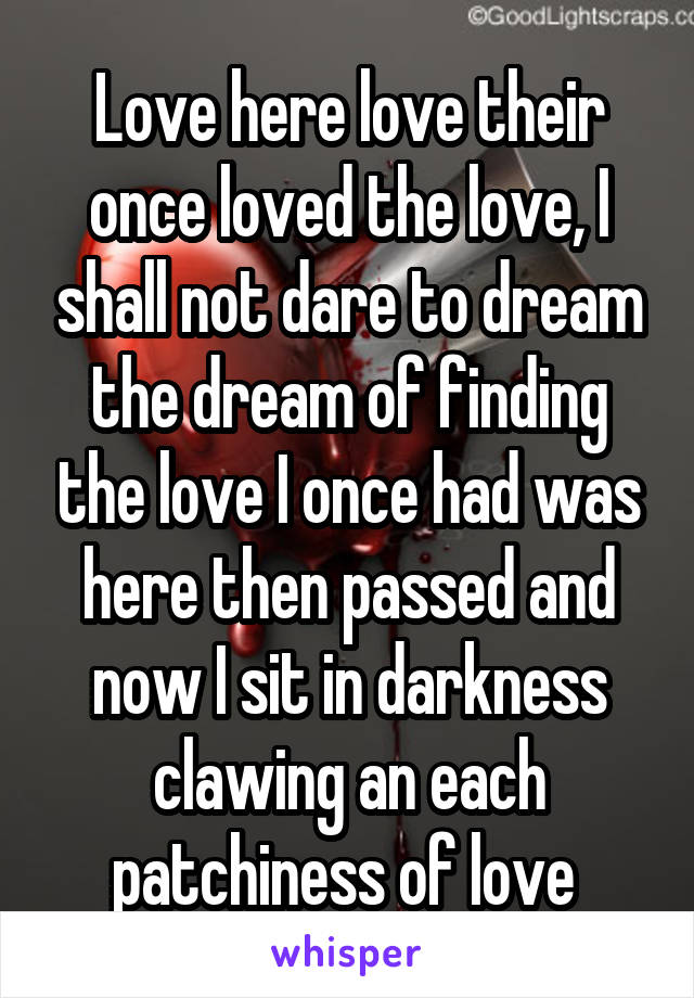 Love here love their once loved the love, I shall not dare to dream the dream of finding the love I once had was here then passed and now I sit in darkness clawing an each patchiness of love