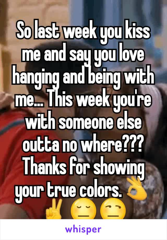 So last week you kiss me and say you love hanging and being with me... This week you're with someone else outta no where??? Thanks for showing your true colors.👌✌😔😒