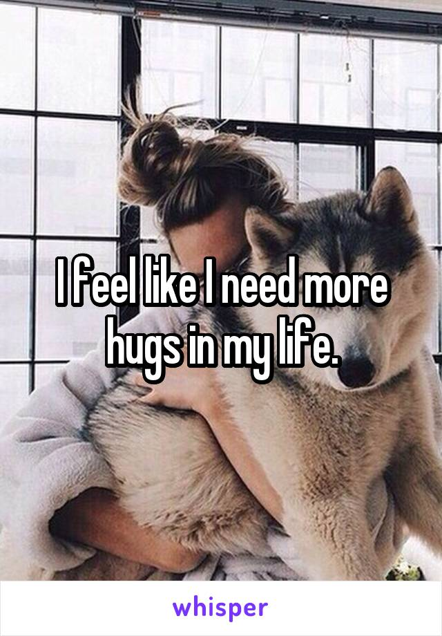 I feel like I need more hugs in my life.