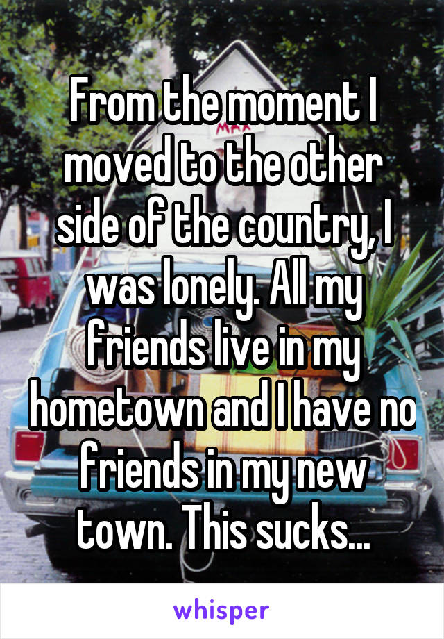 From the moment I moved to the other side of the country, I was lonely. All my friends live in my hometown and I have no friends in my new town. This sucks...