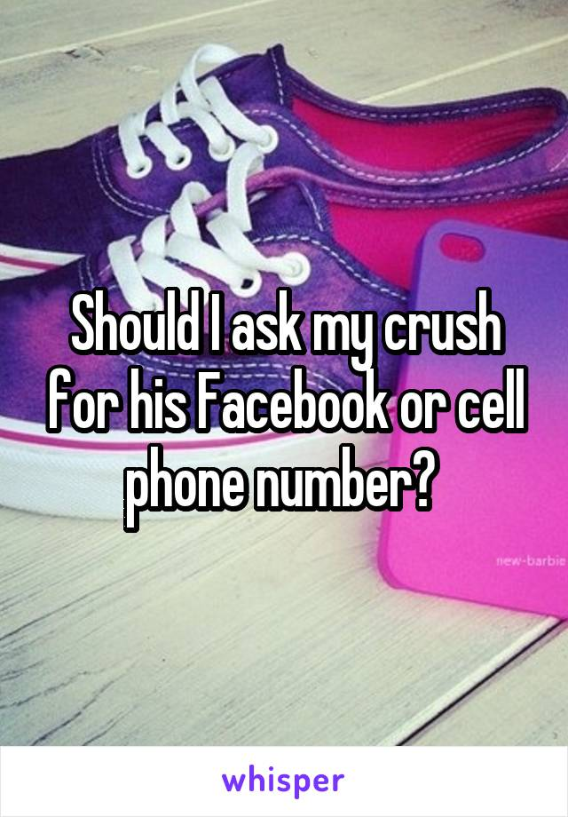 Should I ask my crush for his Facebook or cell phone number?