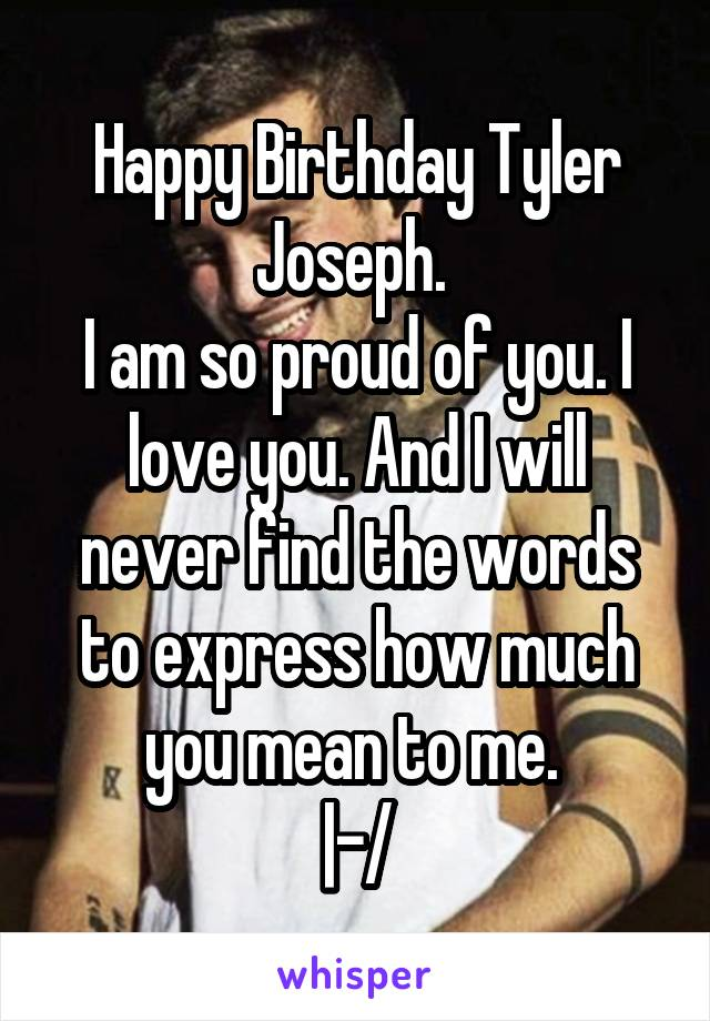 Happy Birthday Tyler Joseph.  I am so proud of you. I love you. And I will never find the words to express how much you mean to me.  |-/