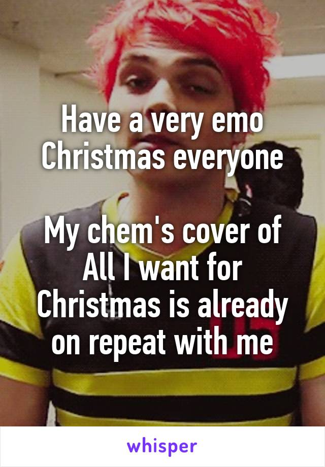 Have a very emo Christmas everyone  My chem's cover of All I want for Christmas is already on repeat with me