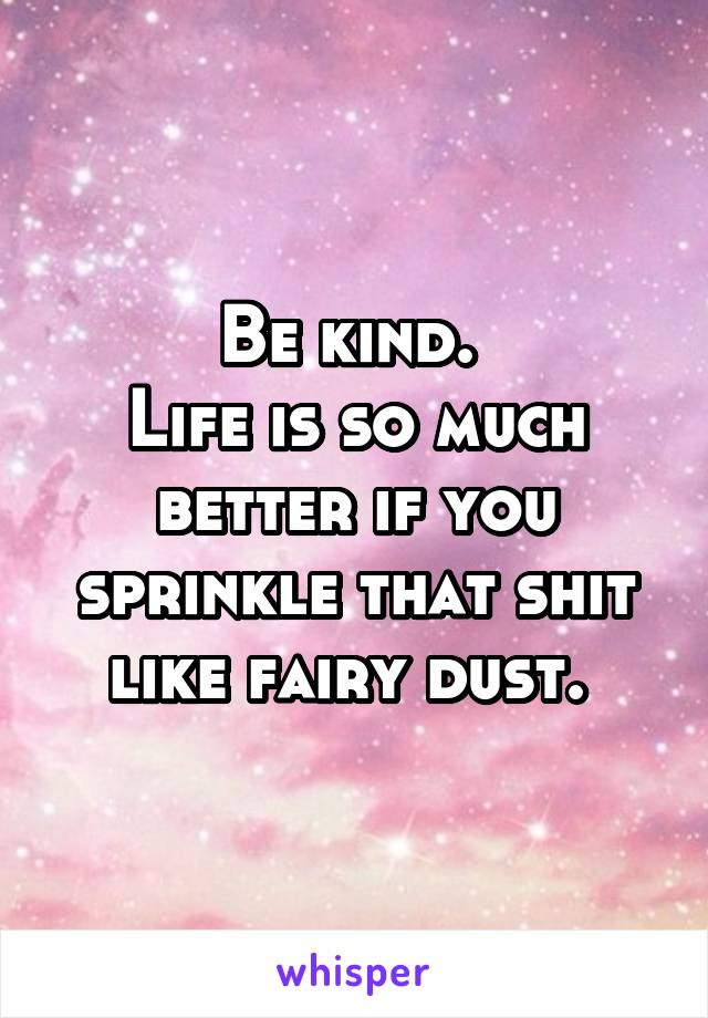 Be kind.  Life is so much better if you sprinkle that shit like fairy dust.