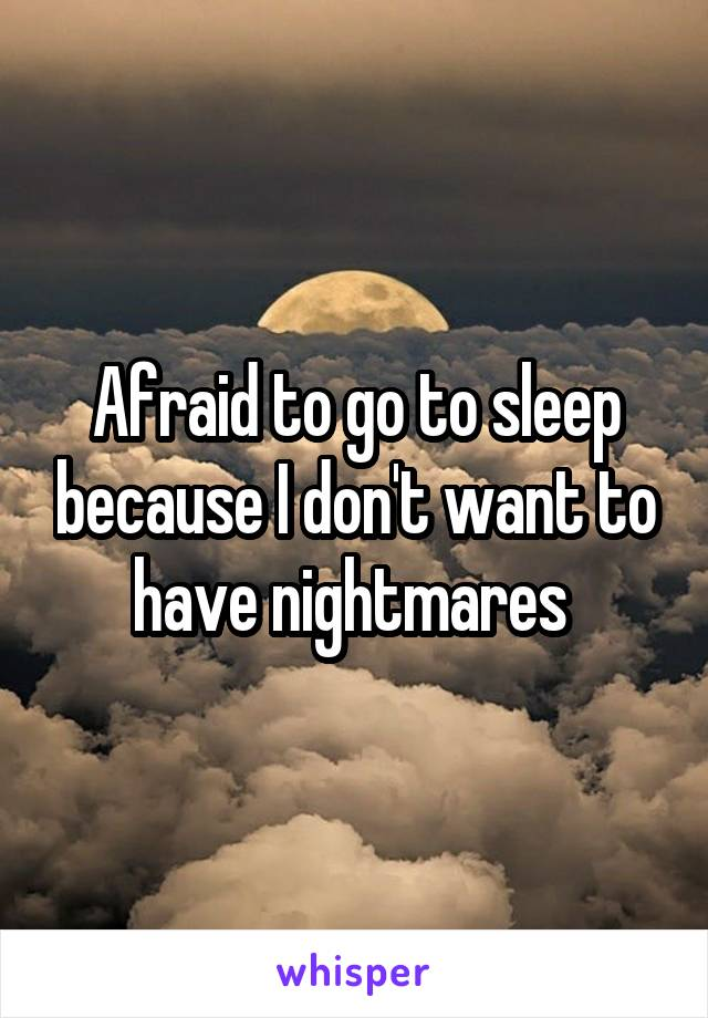 Afraid to go to sleep because I don't want to have nightmares