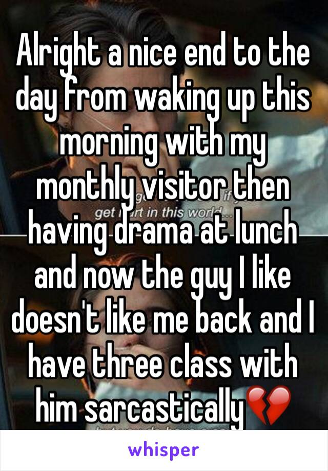 Alright a nice end to the day from waking up this morning with my monthly visitor then having drama at lunch and now the guy I like doesn't like me back and I have three class with him sarcastically💔