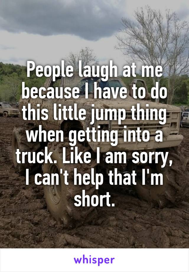 People laugh at me because I have to do this little jump thing when getting into a truck. Like I am sorry, I can't help that I'm short.