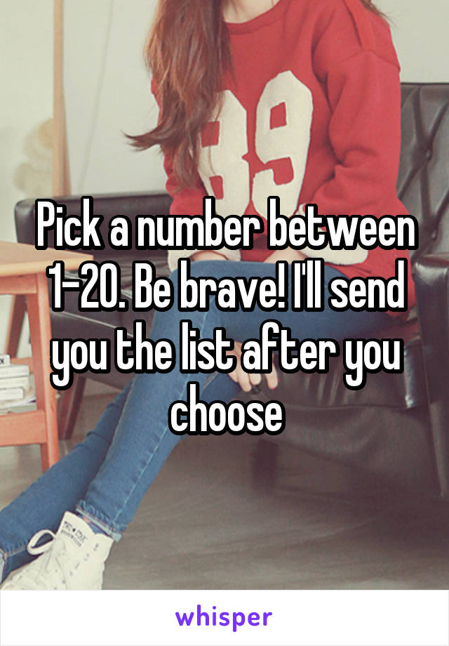 Pick a number between 1-20. Be brave! I'll send you the list after you choose