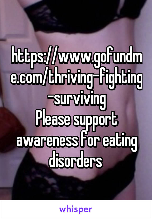 https://www.gofundme.com/thriving-fighting-surviving Please support awareness for eating disorders