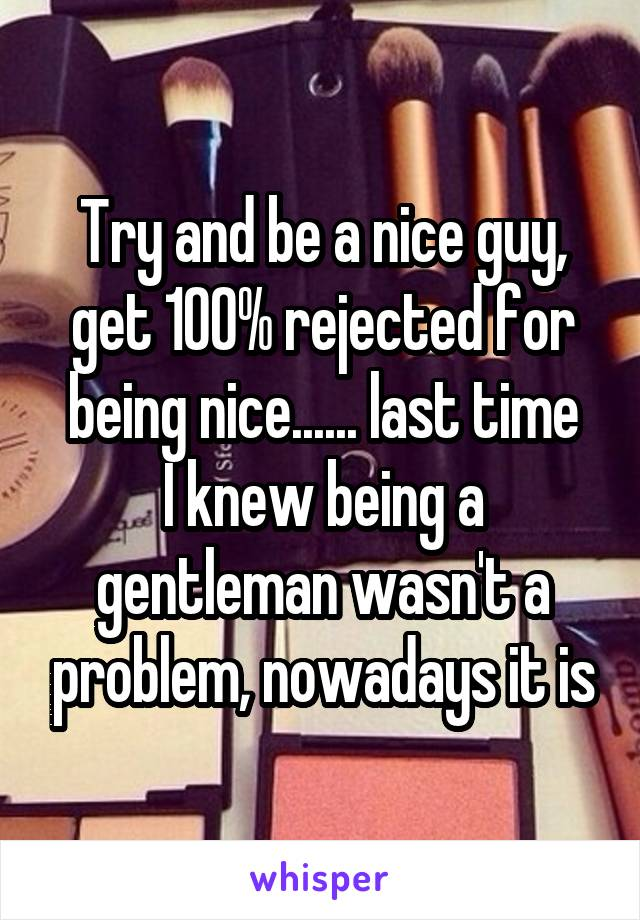 Try and be a nice guy, get 100% rejected for being nice...... last time I knew being a gentleman wasn't a problem, nowadays it is