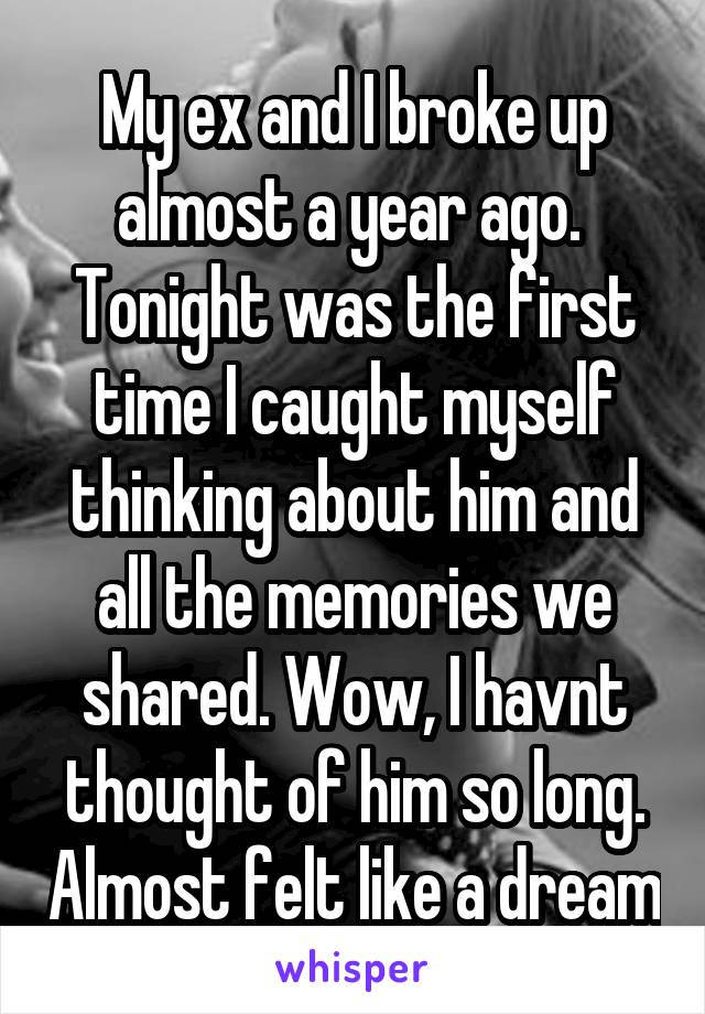 My ex and I broke up almost a year ago.  Tonight was the first time I caught myself thinking about him and all the memories we shared. Wow, I havnt thought of him so long. Almost felt like a dream