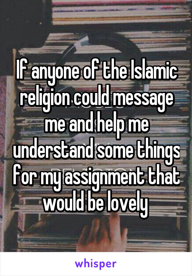 If anyone of the Islamic religion could message me and help me understand some things for my assignment that would be lovely
