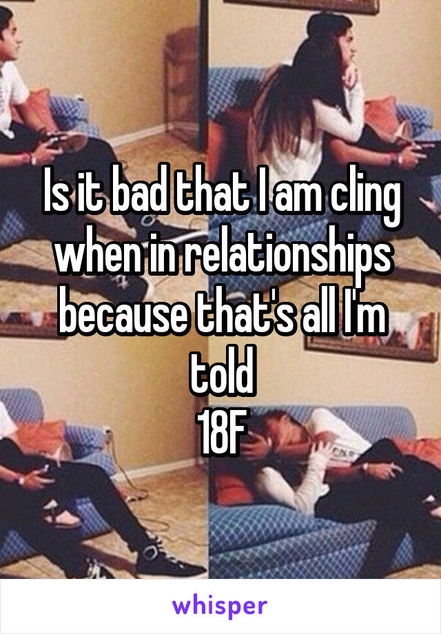Is it bad that I am cling when in relationships because that's all I'm told 18F