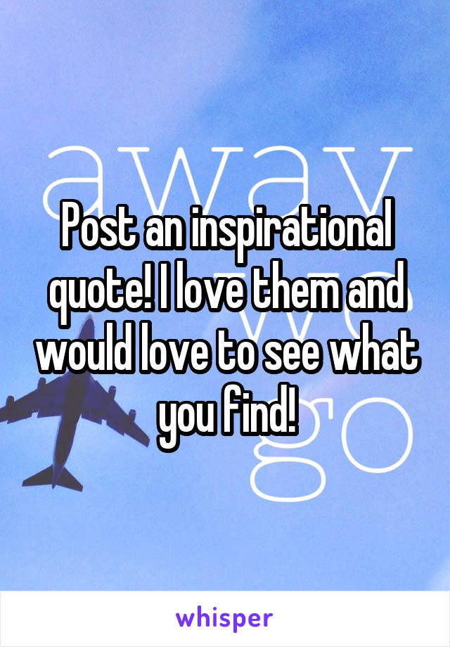 Post an inspirational quote! I love them and would love to see what you find!