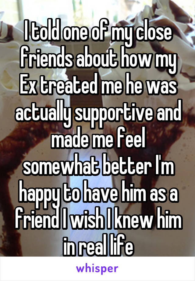 I told one of my close friends about how my Ex treated me he was actually supportive and made me feel somewhat better I'm happy to have him as a friend I wish I knew him in real life
