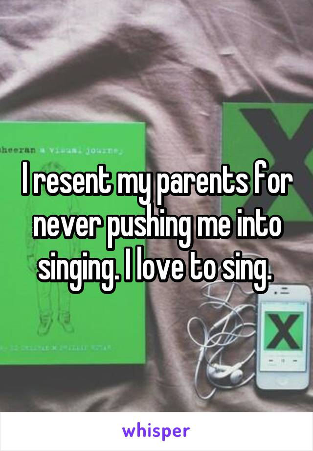 I resent my parents for never pushing me into singing. I love to sing.