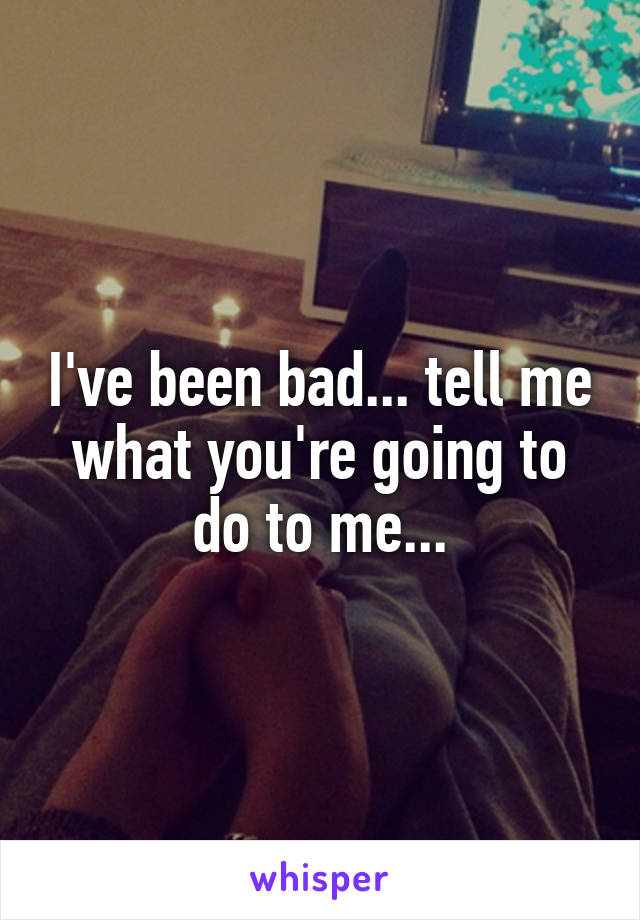 I've been bad... tell me what you're going to do to me...