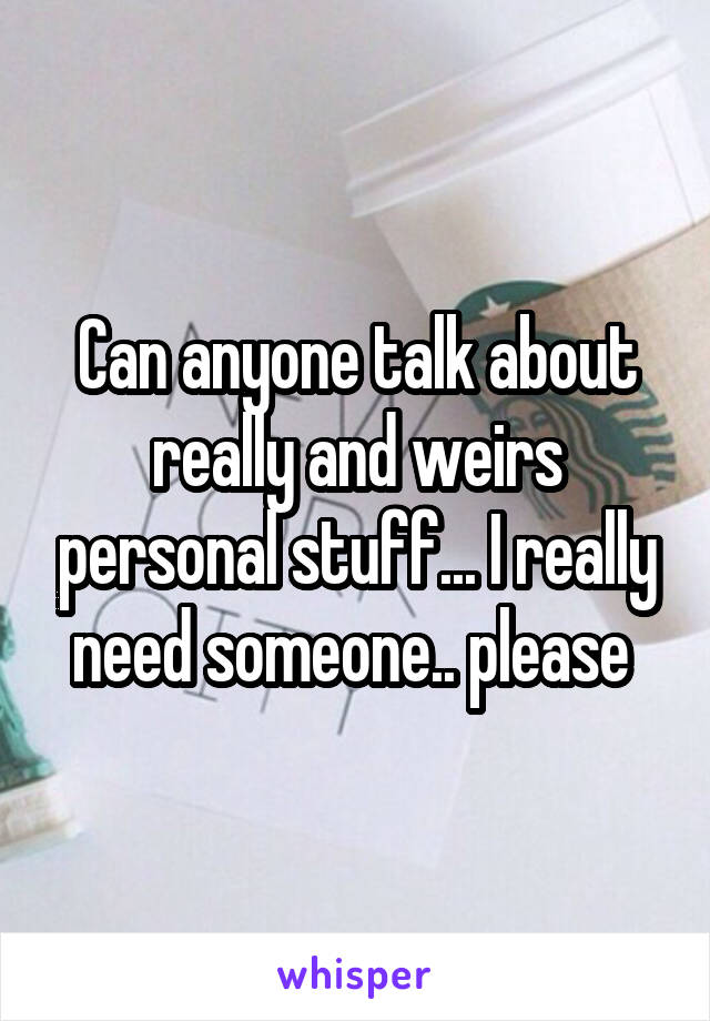 Can anyone talk about really and weirs personal stuff... I really need someone.. please