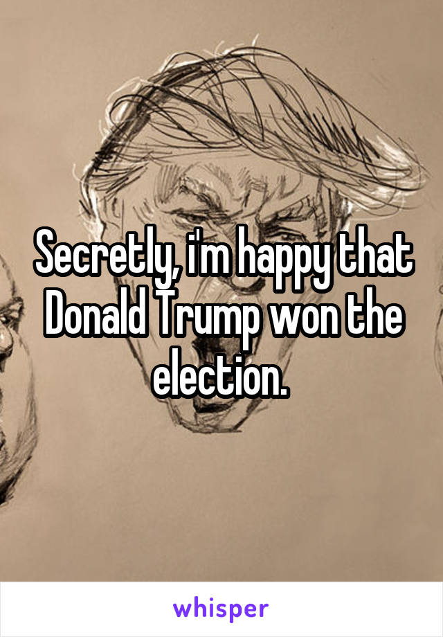 Secretly, i'm happy that Donald Trump won the election.