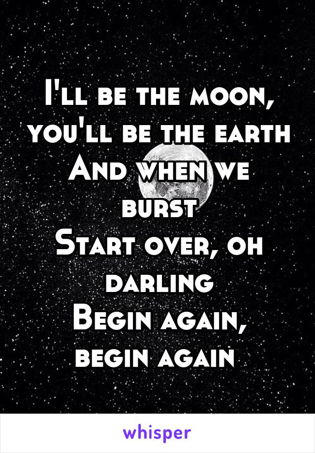 I'll be the moon, you'll be the earth And when we burst Start over, oh darling Begin again, begin again