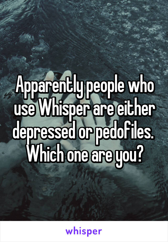 Apparently people who use Whisper are either depressed or pedofiles.  Which one are you?