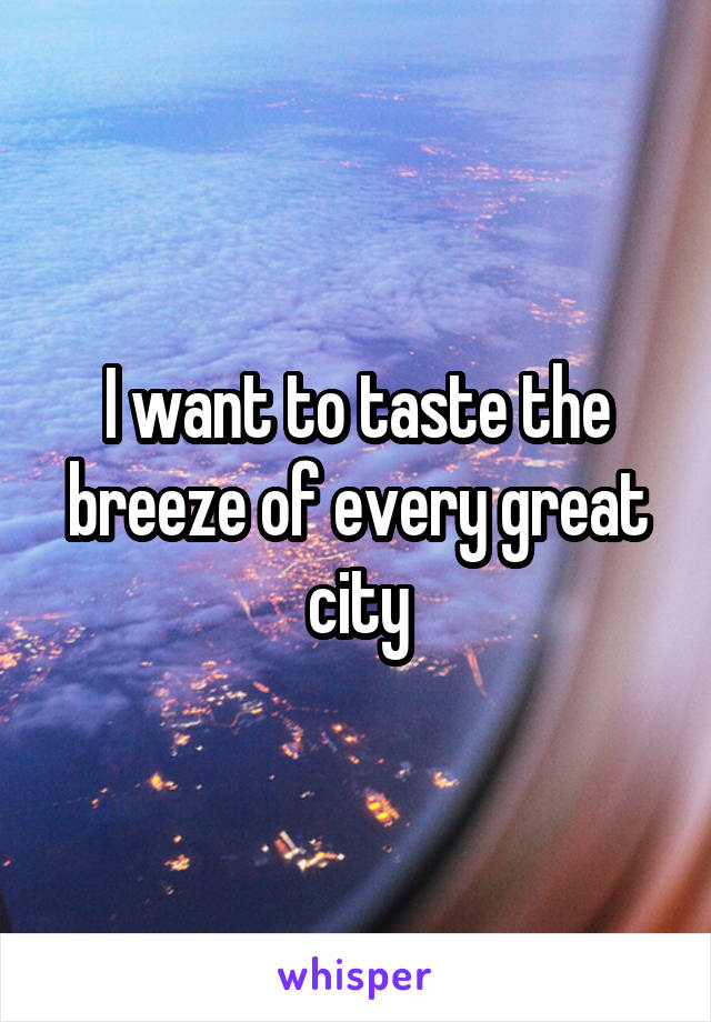 I want to taste the breeze of every great city