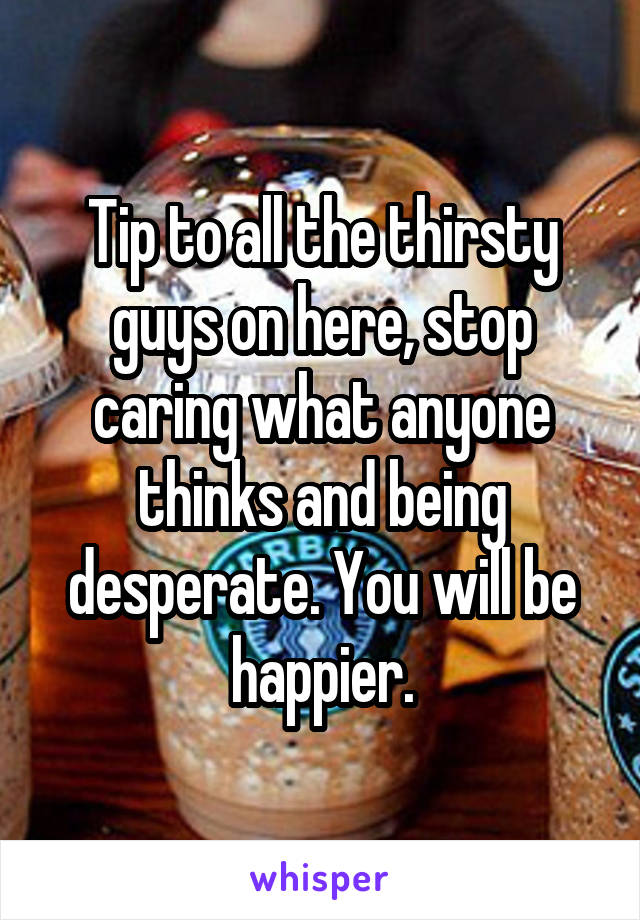 Tip to all the thirsty guys on here, stop caring what anyone thinks and being desperate. You will be happier.