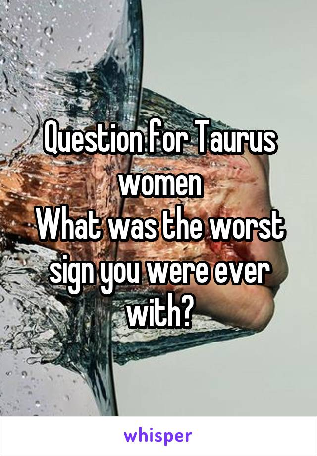 Question for Taurus women What was the worst sign you were ever with?
