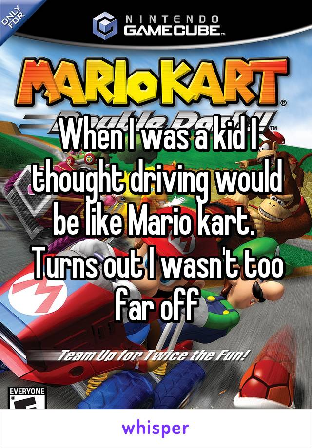 When I was a kid I thought driving would be like Mario kart.  Turns out I wasn't too far off