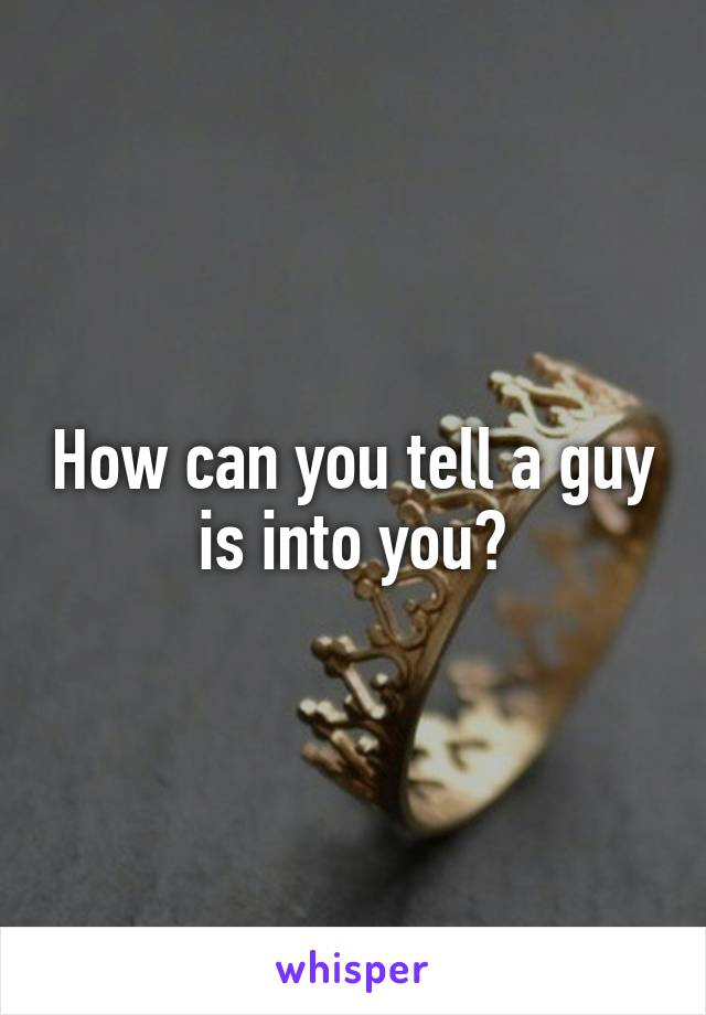 How can you tell a guy is into you?