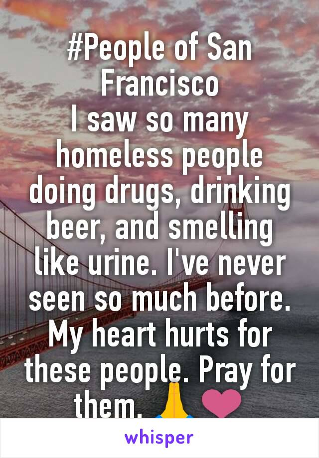 #People of San Francisco I saw so many homeless people doing drugs, drinking beer, and smelling like urine. I've never seen so much before. My heart hurts for these people. Pray for them. 🙏❤