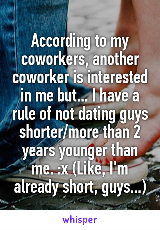 According to my coworkers, another coworker is interested in me but... I have a rule of not dating guys shorter/more than 2 years younger than me. :x (Like, I'm already short, guys...)