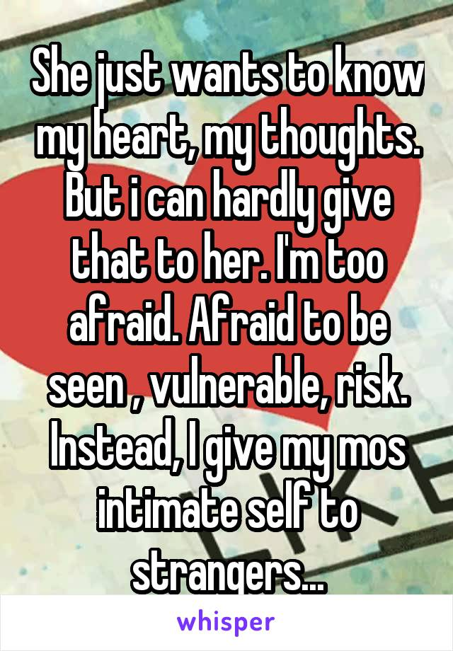 She just wants to know my heart, my thoughts. But i can hardly give that to her. I'm too afraid. Afraid to be seen , vulnerable, risk. Instead, I give my mos intimate self to strangers...