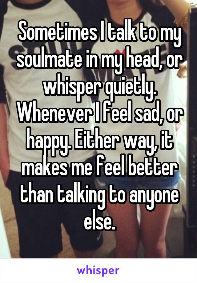 Sometimes I talk to my soulmate in my head, or whisper quietly. Whenever I feel sad, or happy. Either way, it makes me feel better than talking to anyone else.