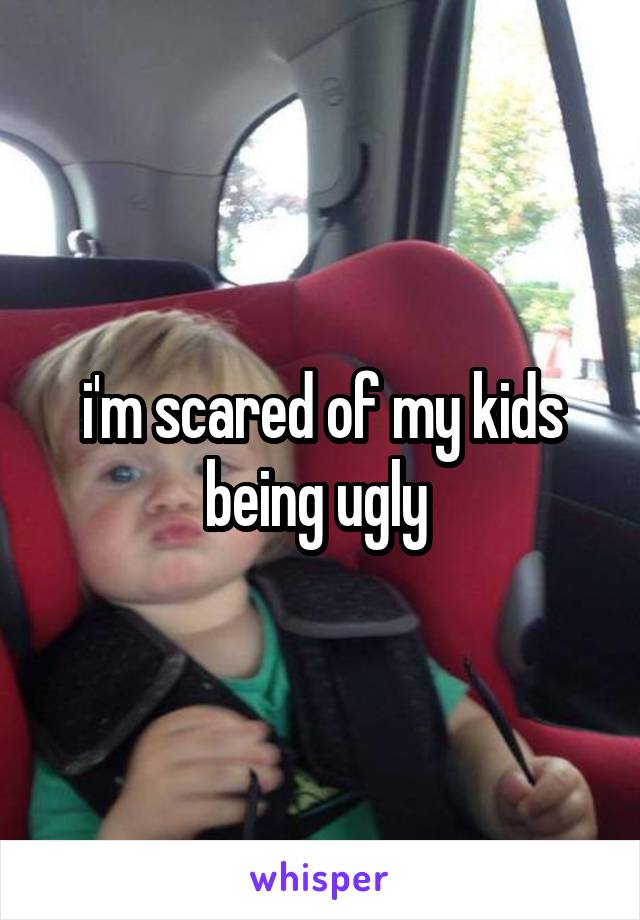 i'm scared of my kids being ugly