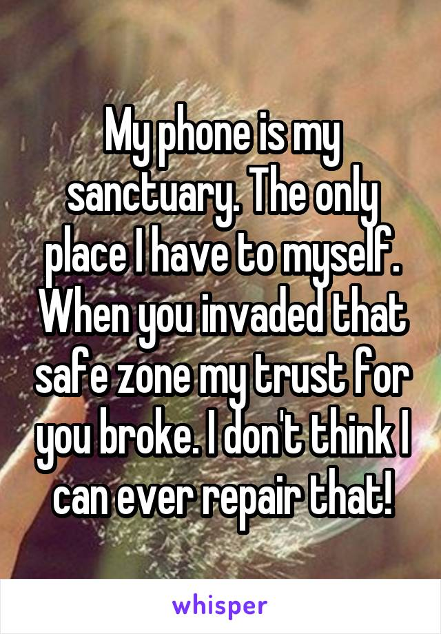 My phone is my sanctuary. The only place I have to myself. When you invaded that safe zone my trust for you broke. I don't think I can ever repair that!