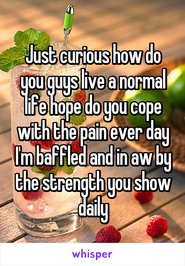 Just curious how do you guys live a normal life hope do you cope with the pain ever day I'm baffled and in aw by the strength you show daily
