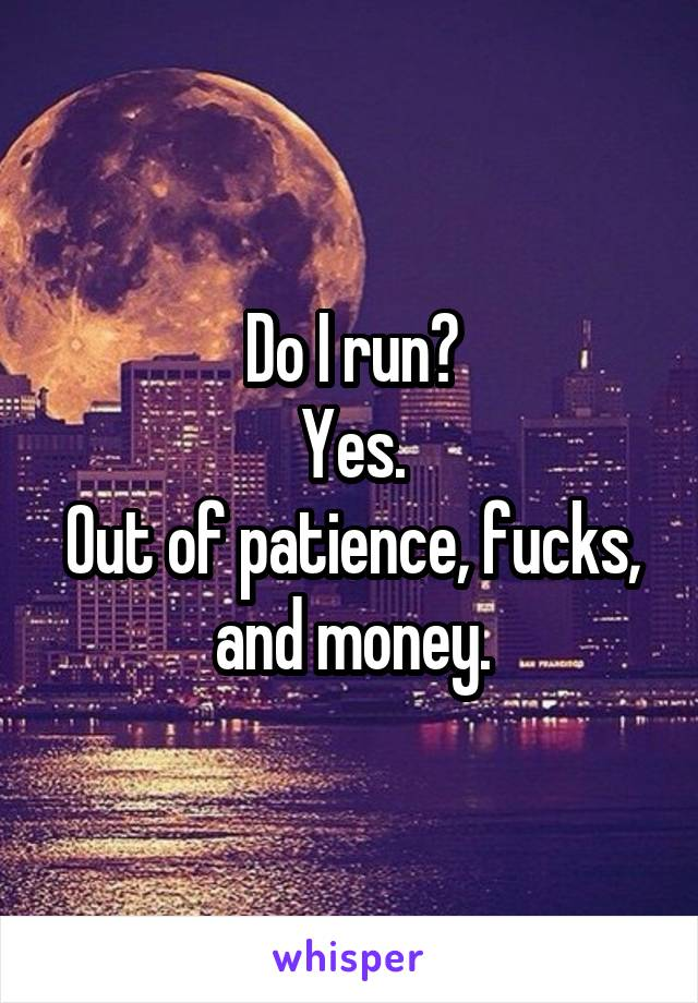 Do I run? Yes. Out of patience, fucks, and money.