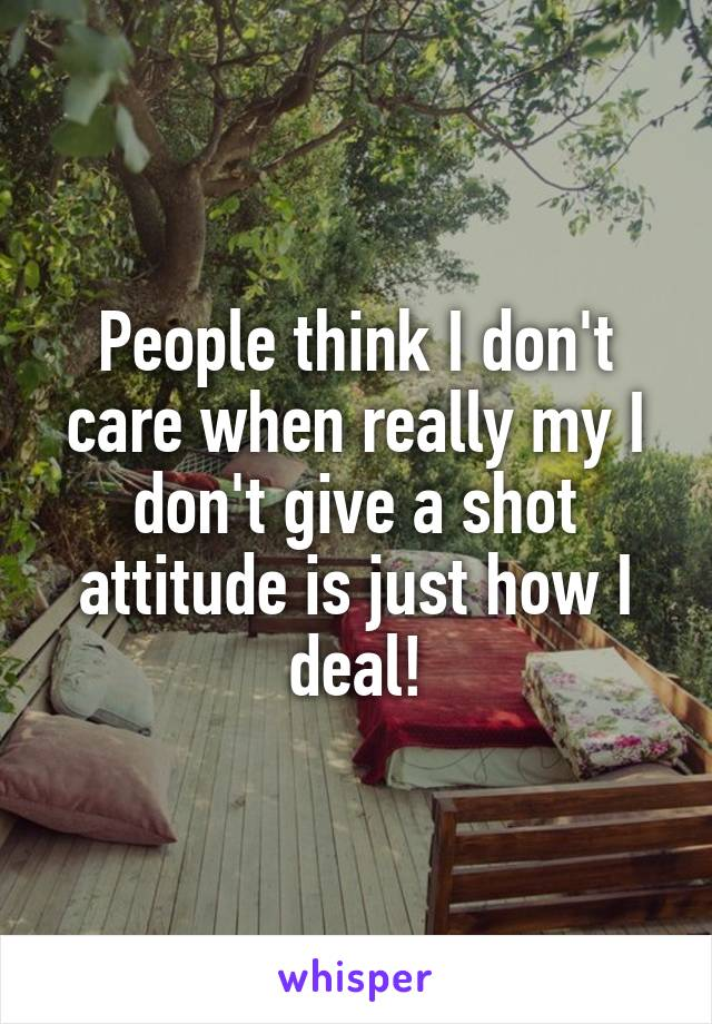 People think I don't care when really my I don't give a shot attitude is just how I deal!