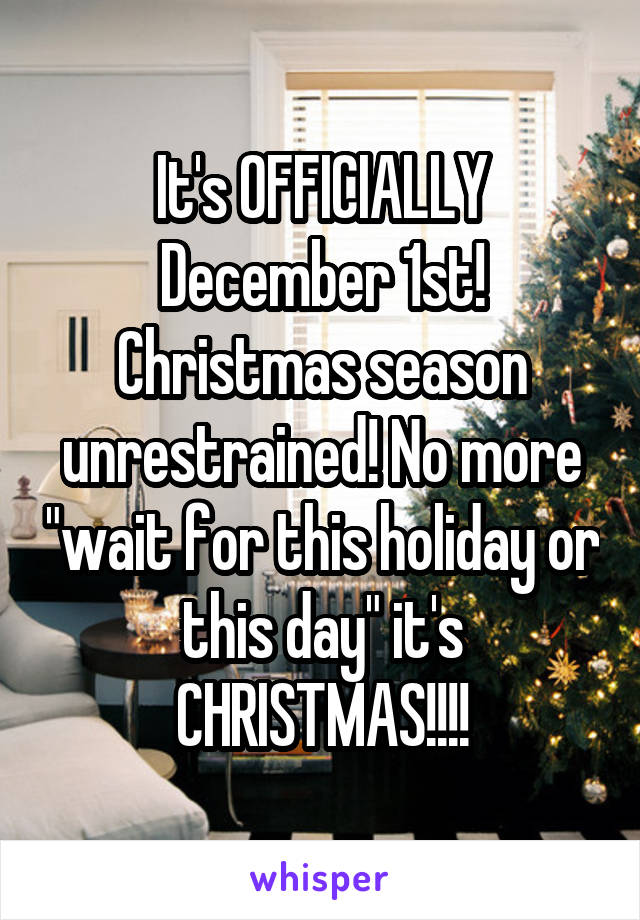 "It's OFFICIALLY December 1st! Christmas season unrestrained! No more ""wait for this holiday or this day"" it's CHRISTMAS!!!!"